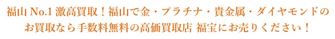 福山No.1激高買取!福山で金・プラチナ・貴金属・ダイヤモンドのお買取なら手数料無料の高価買取店 福宝にお売りください!