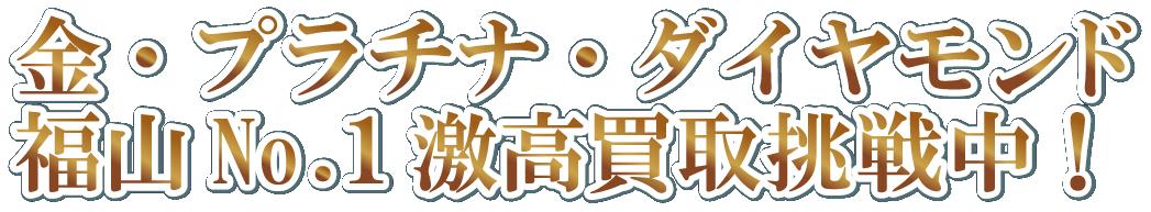 金・プラチナ・ダイヤモンド 福山No.1激高買取挑戦中